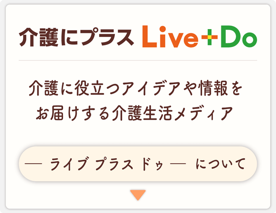Live+doについて 介護に役立つアイデアや情報をお届けする介護生活メディア
